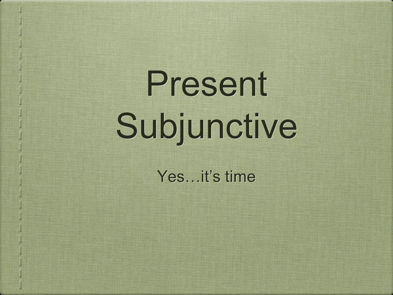Present Subjunctive Yes…it's time