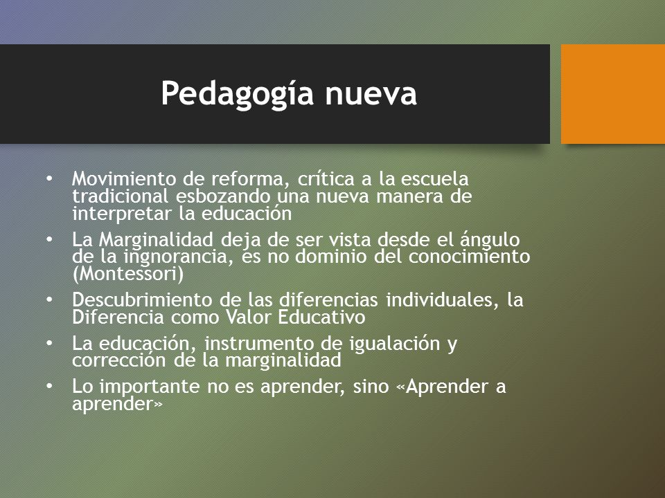 Pedagogía nueva Movimiento de reforma, crítica a la escuela tradicional esbozando una nueva manera de interpretar la educación.
