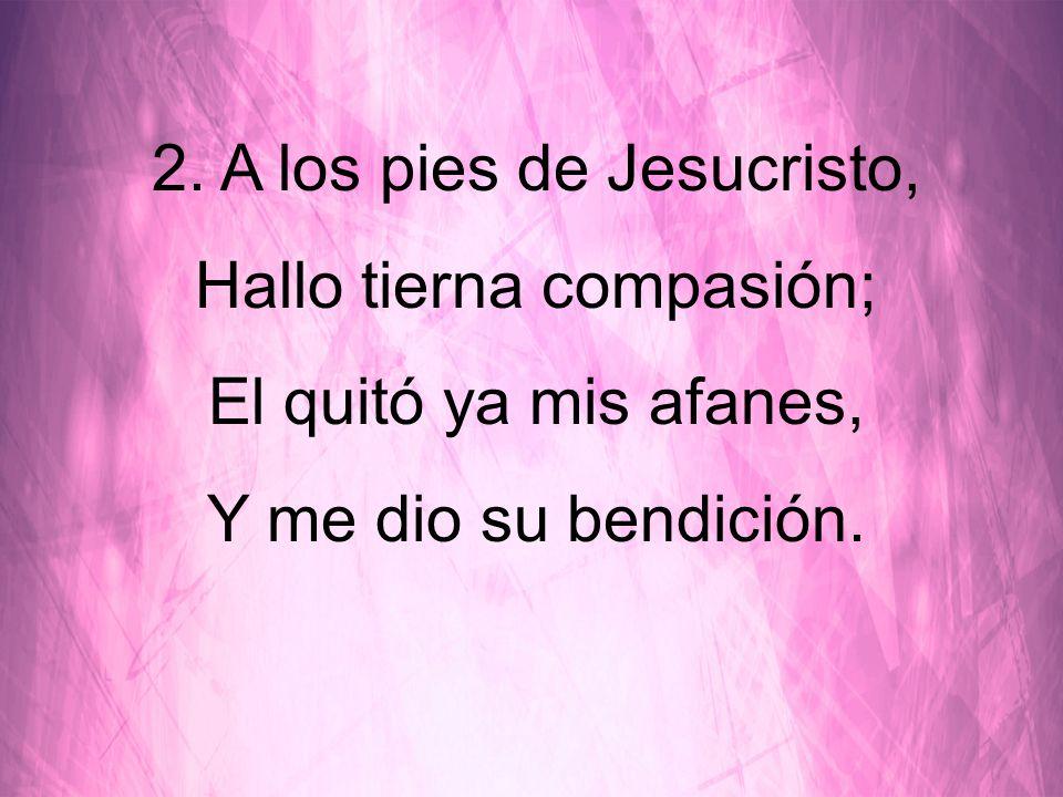 2. A los pies de Jesucristo, Hallo tierna compasión;