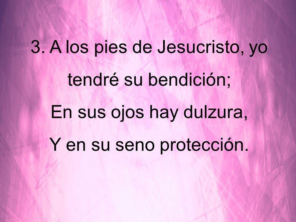 3. A los pies de Jesucristo, yo tendré su bendición;
