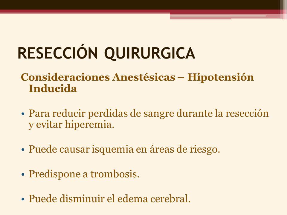 RESECCIÓN QUIRURGICA Consideraciones Anestésicas – Hipotensión Inducida. Para reducir perdidas de sangre durante la resección y evitar hiperemia.