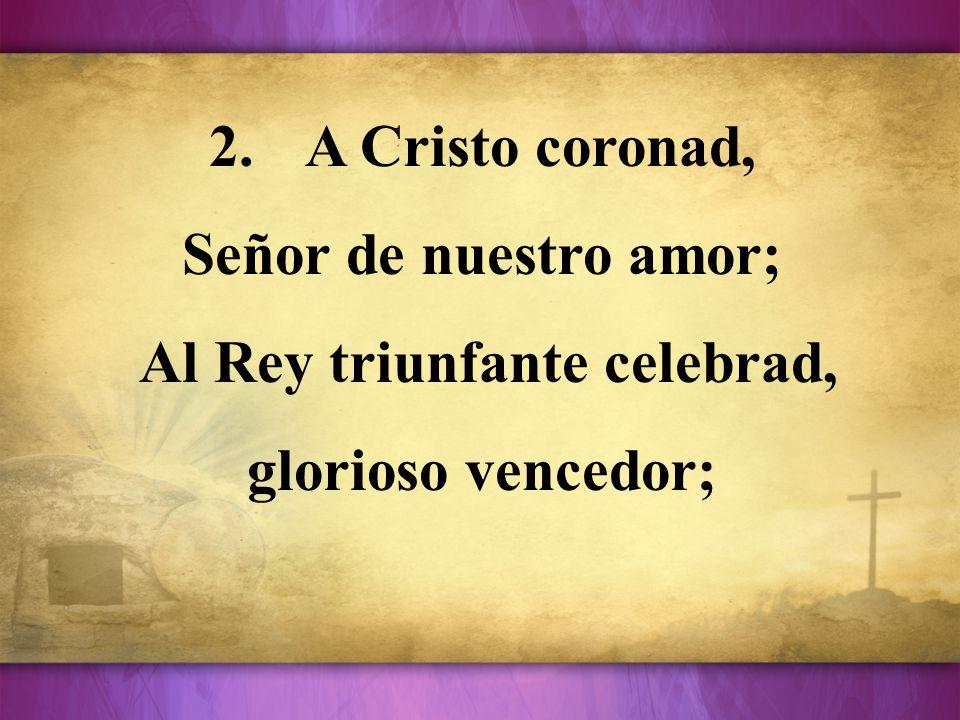 Al Rey triunfante celebrad, glorioso vencedor;