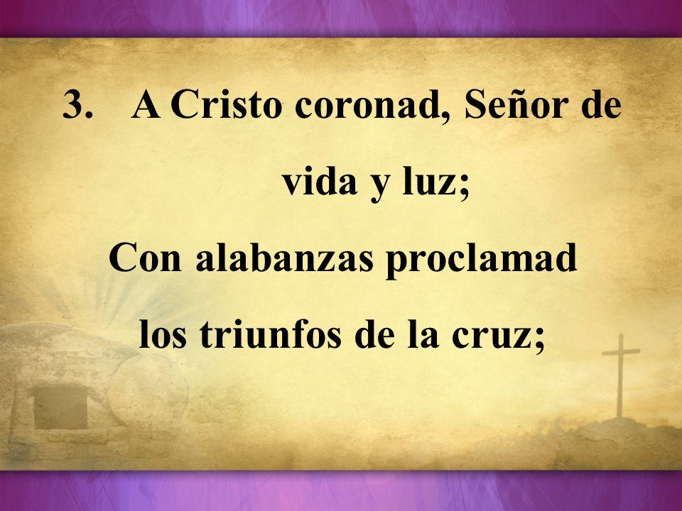 A Cristo coronad, Señor de vida y luz;