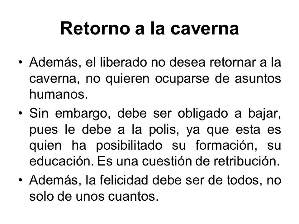 Retorno a la caverna Además, el liberado no desea retornar a la caverna, no quieren ocuparse de asuntos humanos.