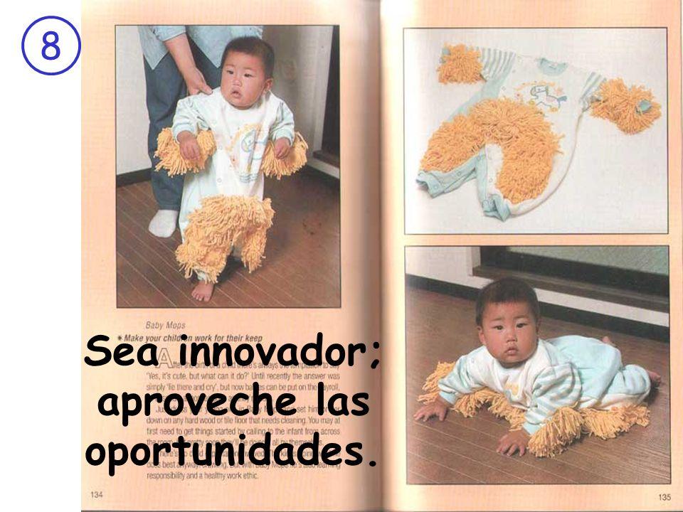 Sea innovador; aproveche las oportunidades.