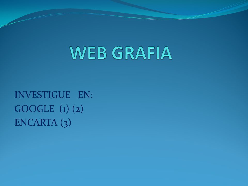 INVESTIGUE EN: GOOGLE (1) (2) ENCARTA (3)