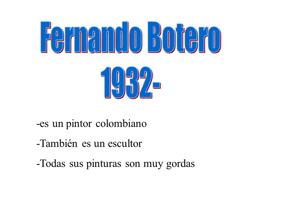 Fernando Botero 1932- -es un pintor colombiano -También es un escultor