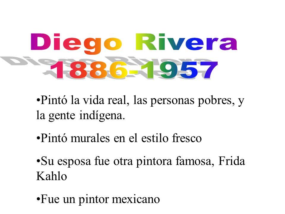 Diego Rivera 1886-1957. Pintó la vida real, las personas pobres, y la gente indígena. Pintó murales en el estilo fresco.