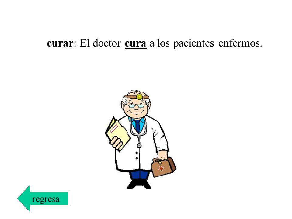 curar: El doctor cura a los pacientes enfermos.