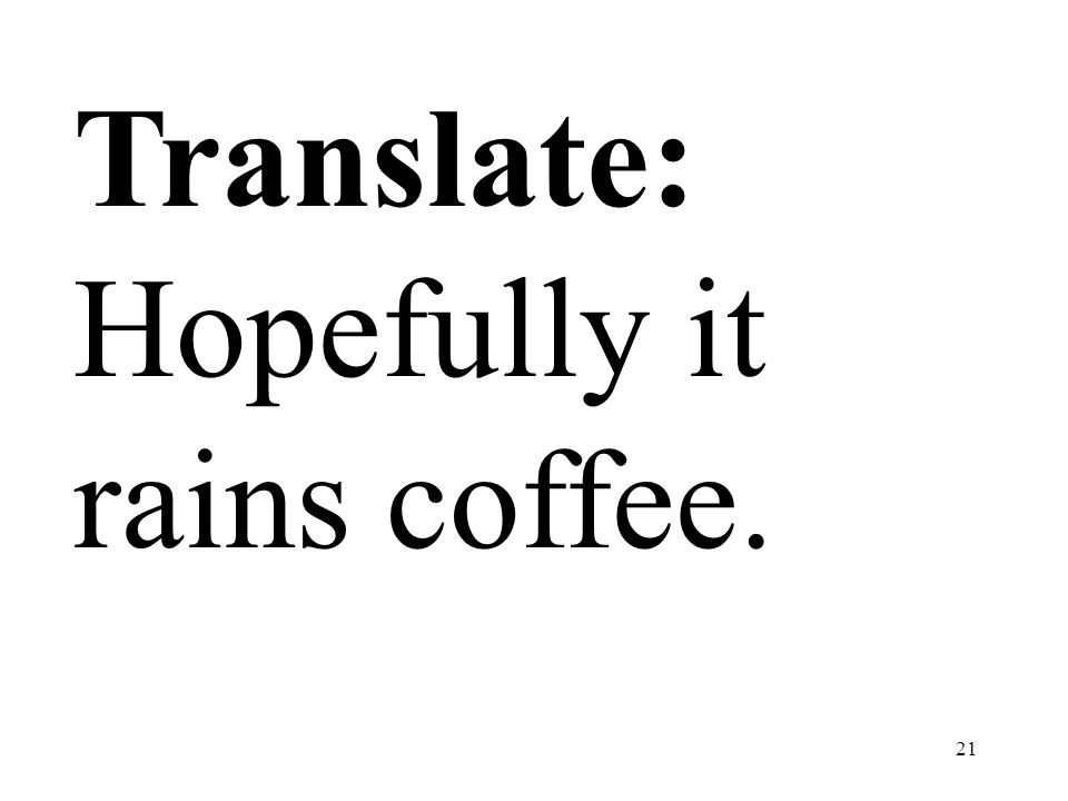 Translate: Hopefully it rains coffee.