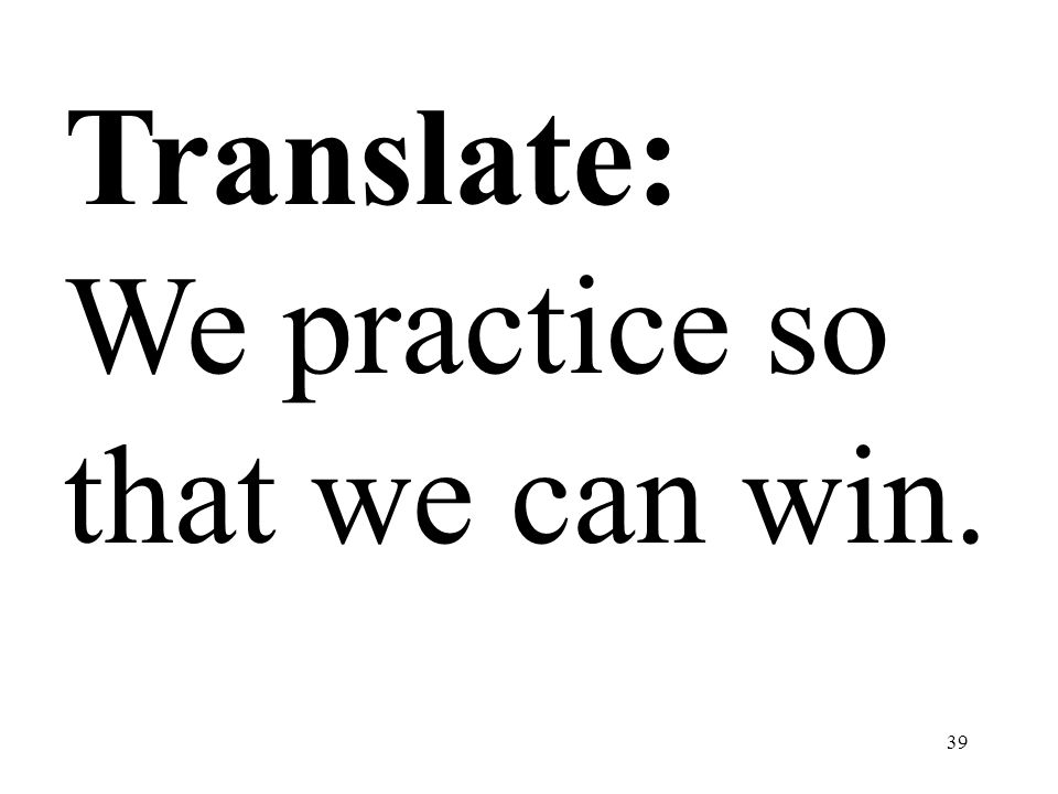 Translate: We practice so that we can win.