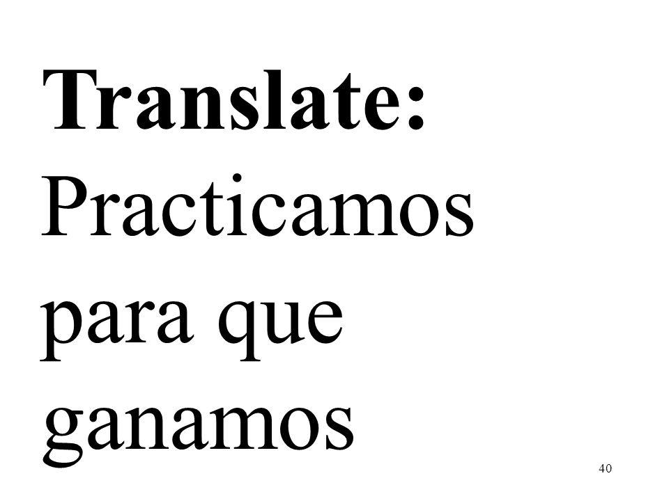 Translate: Practicamos para que ganamos