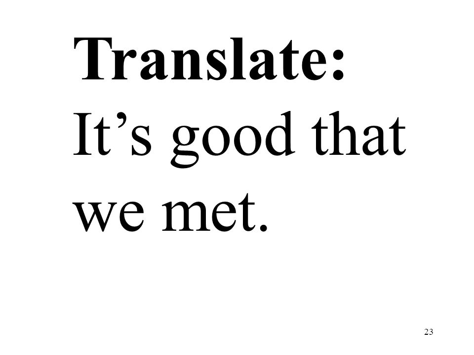Translate: It's good that we met.