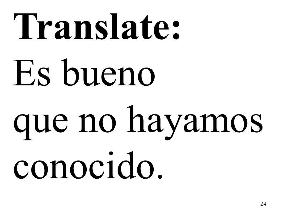 Translate: Es bueno que no hayamos conocido.