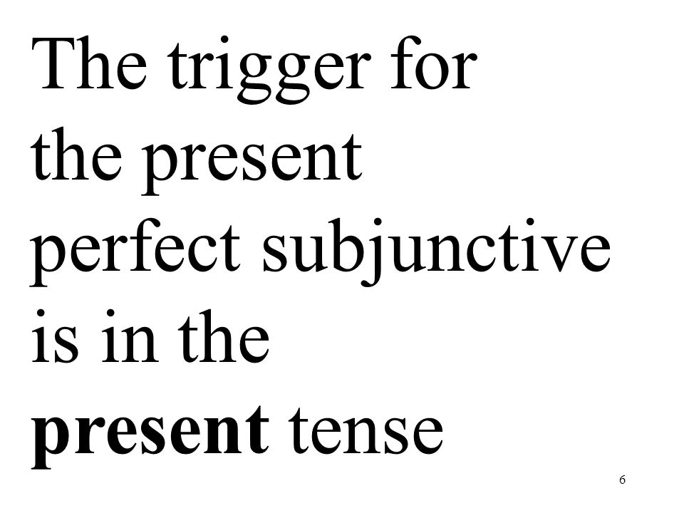 The trigger for the present perfect subjunctive is in the present tense