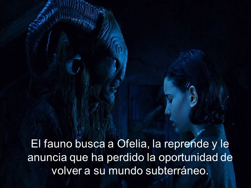 El fauno busca a Ofelia, la reprende y le anuncia que ha perdido la oportunidad de volver a su mundo subterráneo.