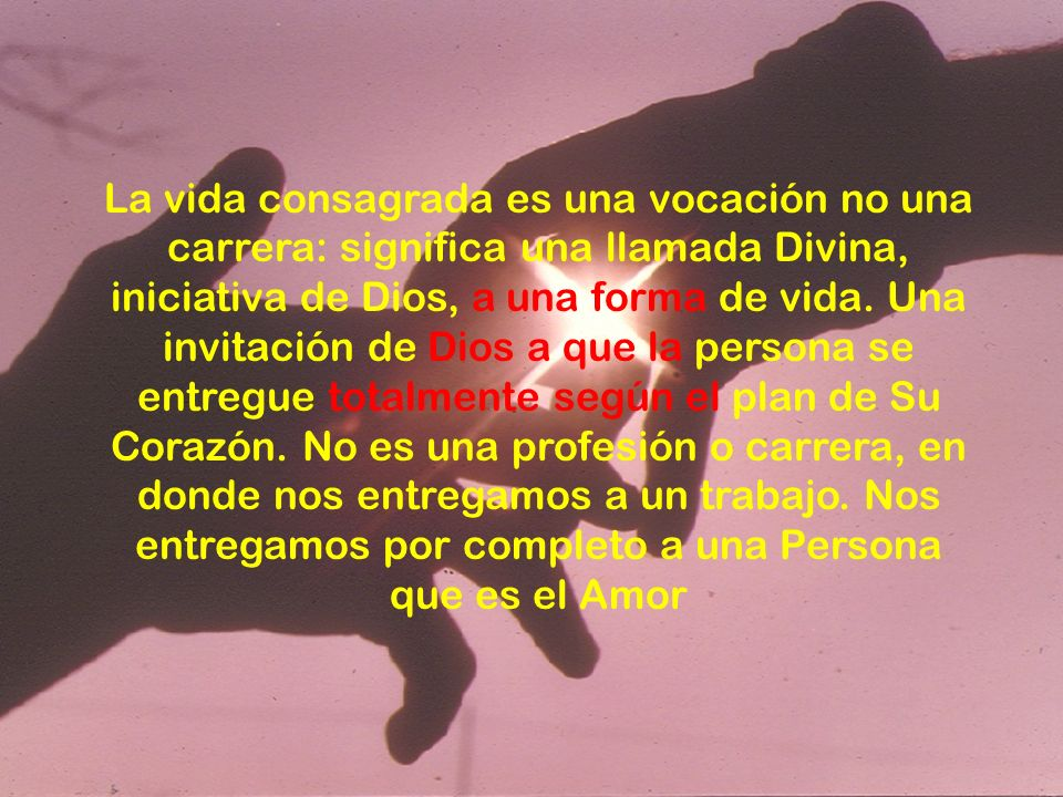 La vida consagrada es una vocación no una carrera: significa una llamada Divina, iniciativa de Dios, a una forma de vida.