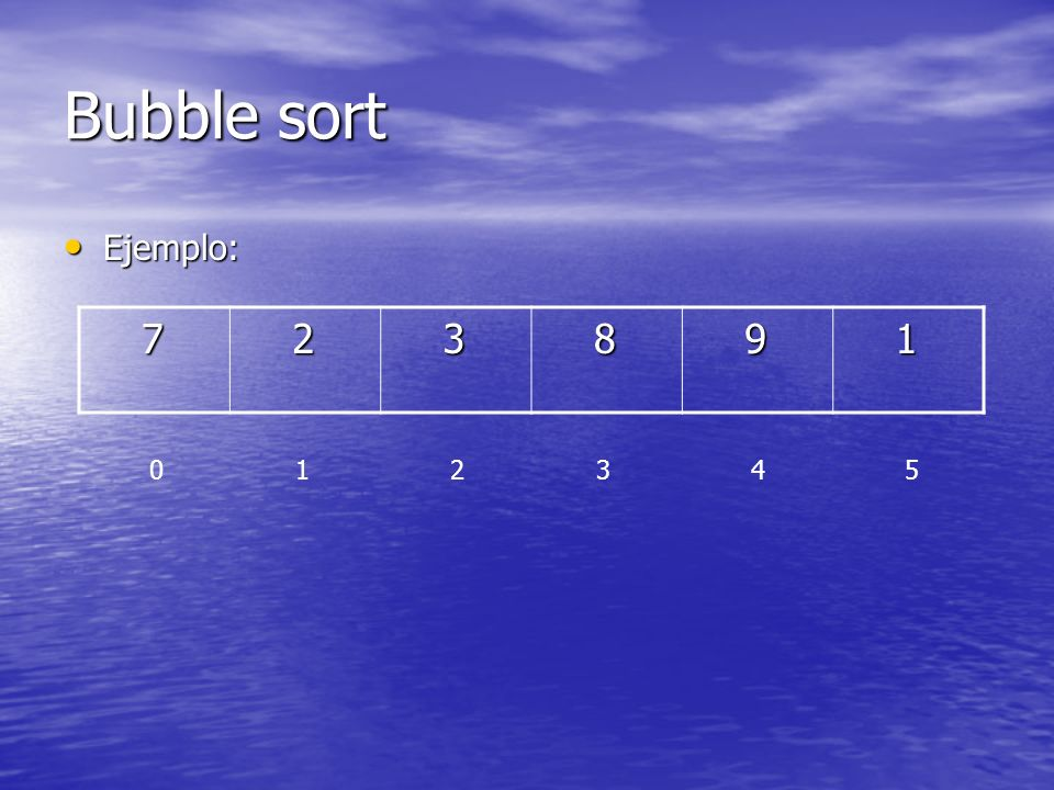 Bubble sort Ejemplo: 7. 2. 3. 8. 9. 1.
