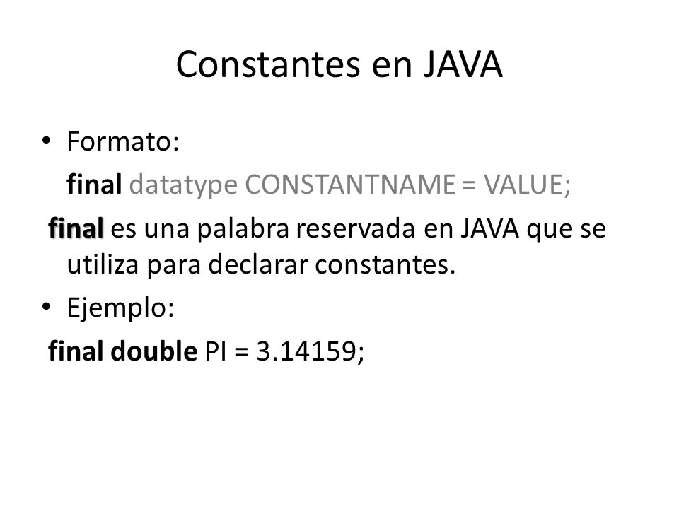 Constantes en JAVA Formato: final datatype CONSTANTNAME = VALUE;