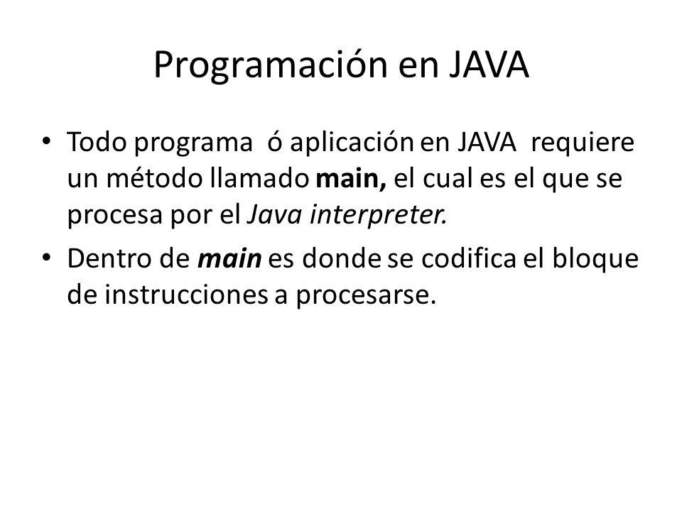 Programación en JAVA Todo programa ó aplicación en JAVA requiere un método llamado main, el cual es el que se procesa por el Java interpreter.