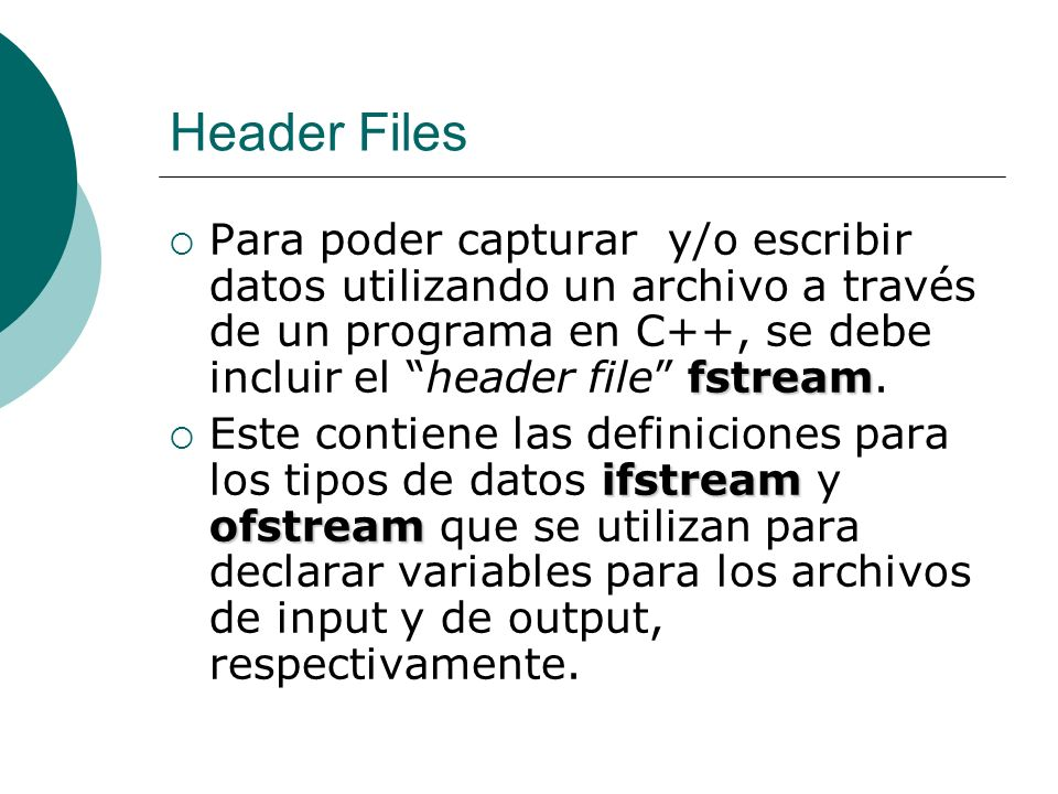 Header Files Para poder capturar y/o escribir datos utilizando un archivo a través de un programa en C++, se debe incluir el header file fstream.