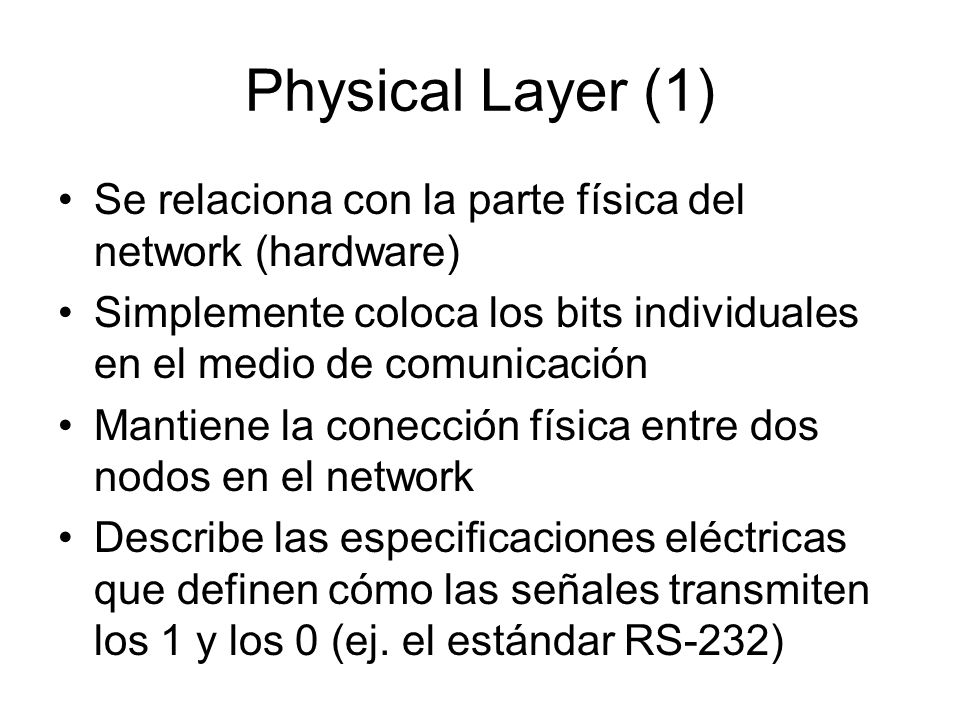 Physical Layer (1) Se relaciona con la parte física del network (hardware) Simplemente coloca los bits individuales en el medio de comunicación.