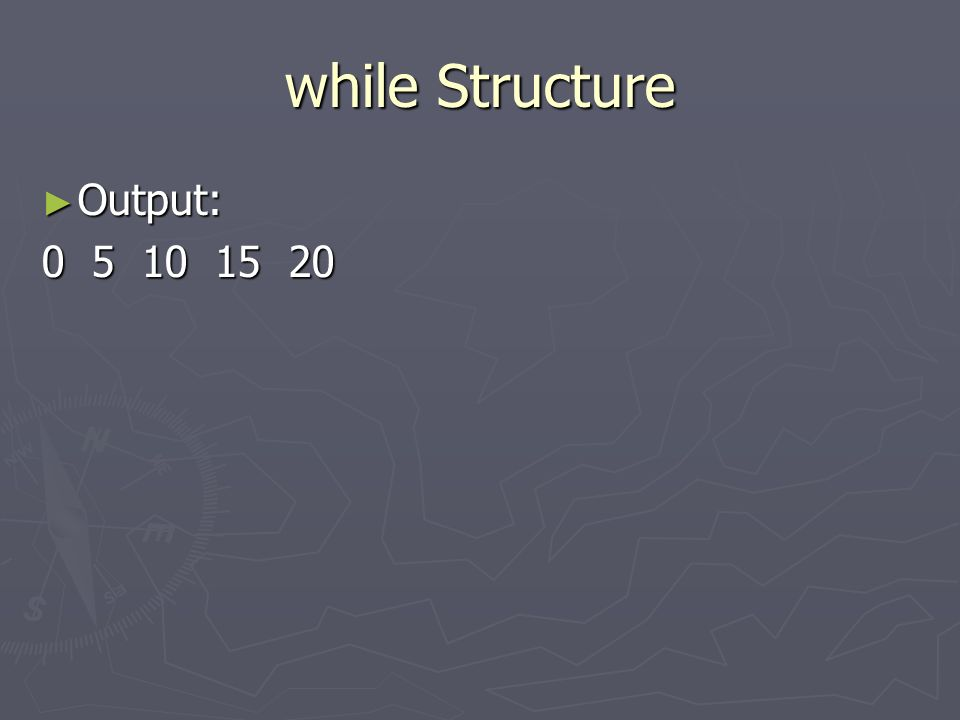 while Structure Output: 0 5 10 15 20
