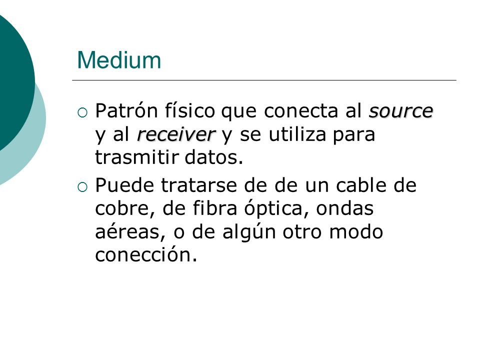 MediumPatrón físico que conecta al source y al receiver y se utiliza para trasmitir datos.