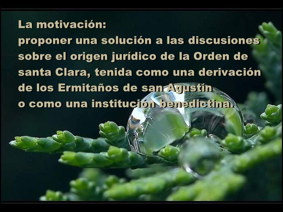 La motivación:proponer una solución a las discusiones. sobre el origen jurídico de la Orden de santa Clara, tenida como una derivación.