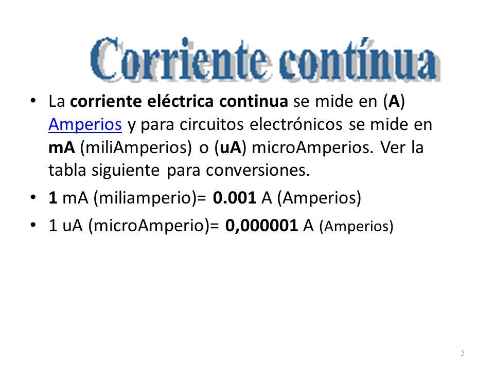 La corriente eléctrica continua se mide en (A) Amperios y para circuitos electrónicos se mide en mA (miliAmperios) o (uA) microAmperios. Ver la tabla siguiente para conversiones.