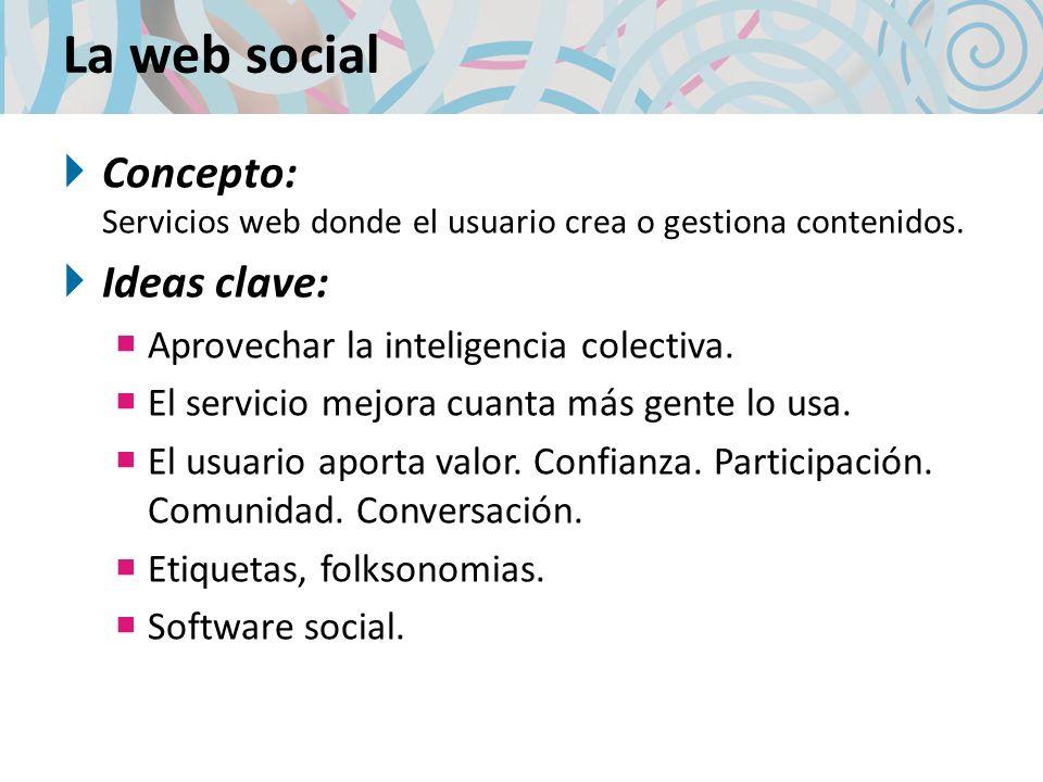 La web socialConcepto: Servicios web donde el usuario crea o gestiona contenidos. Ideas clave: Aprovechar la inteligencia colectiva.