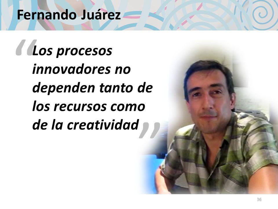 Fernando JuárezLos procesos innovadores no dependen tanto de los recursos como de la creatividad.