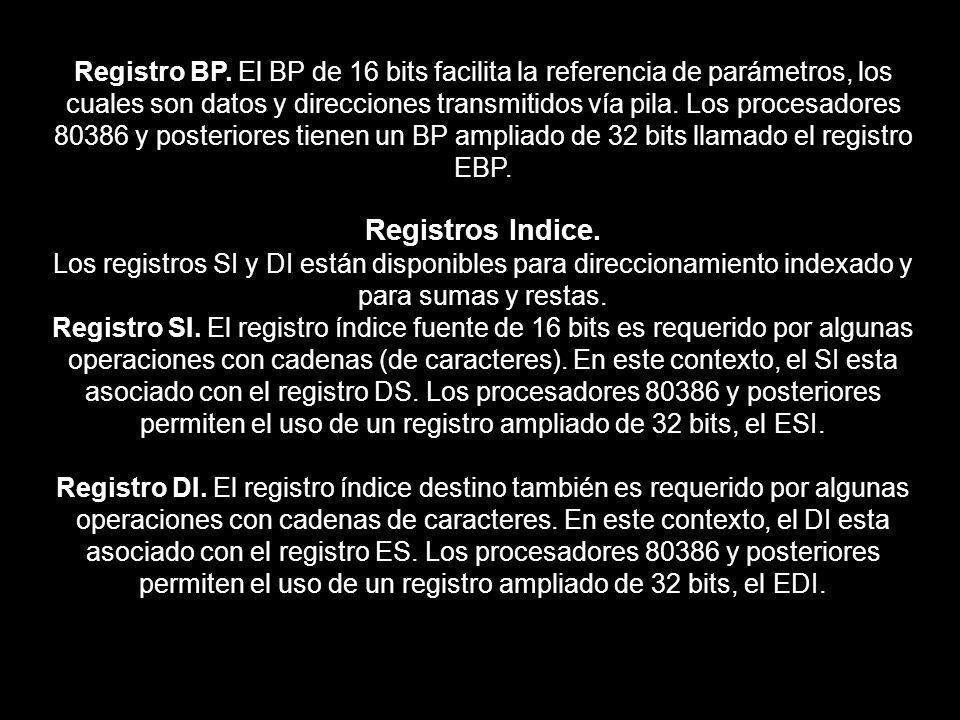 Registro BP. El BP de 16 bits facilita la referencia de parámetros, los cuales son datos y direcciones transmitidos vía pila. Los procesadores 80386 y posteriores tienen un BP ampliado de 32 bits llamado el registro EBP.