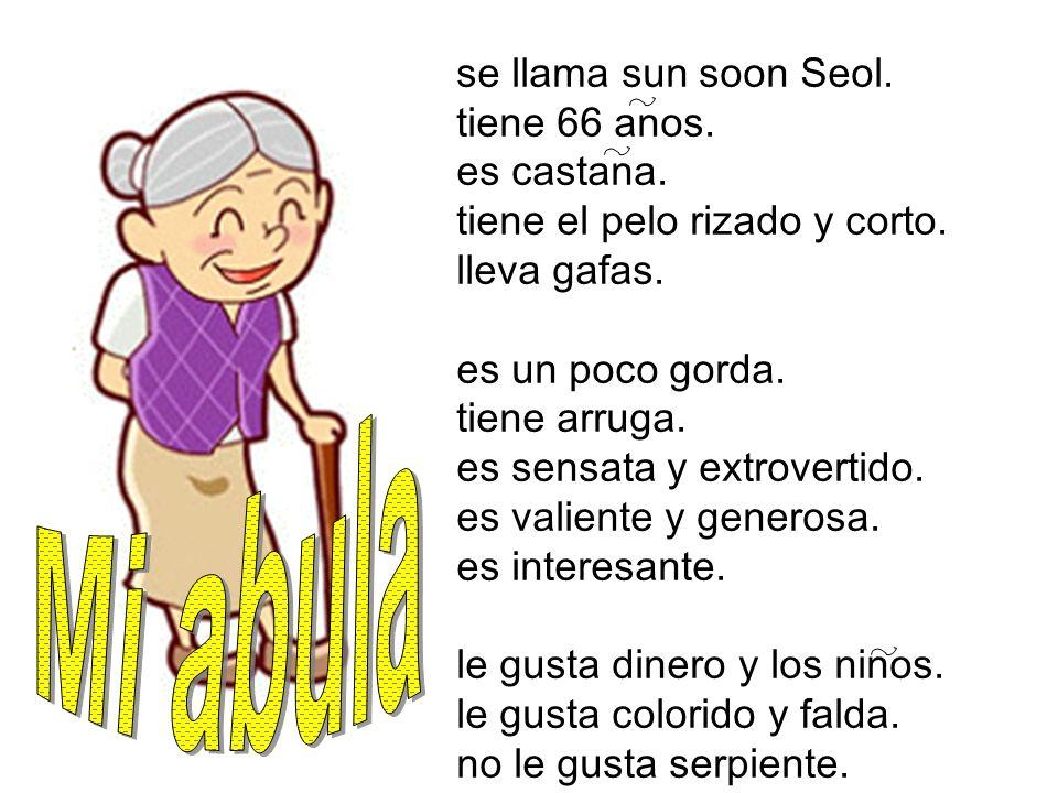 Mi abula se llama sun soon Seol. tiene 66 anos. es castana.