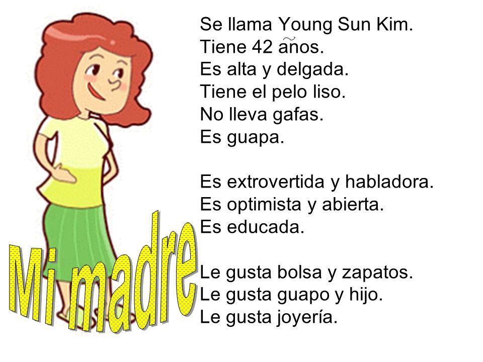 Mi madre Se llama Young Sun Kim. Tiene 42 anos. Es alta y delgada.