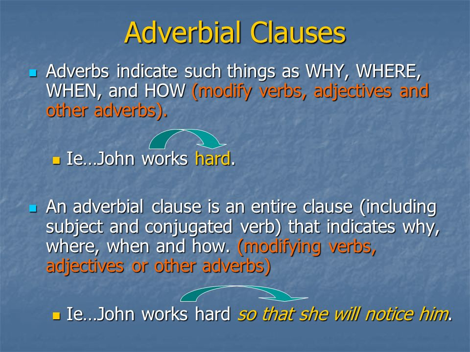 Adverbial Clauses Adverbs indicate such things as WHY, WHERE, WHEN, and HOW (modify verbs, adjectives and other adverbs).