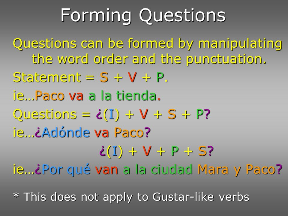 Forming Questions Questions can be formed by manipulating the word order and the punctuation. Statement = S + V + P.