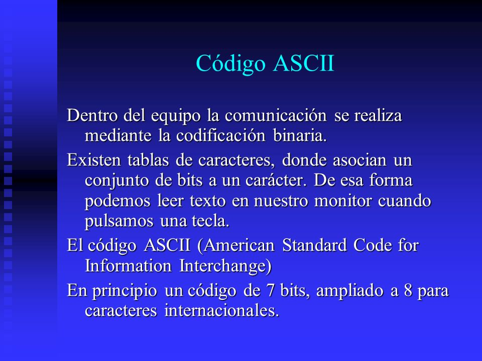 Código ASCIIDentro del equipo la comunicación se realiza mediante la codificación binaria.