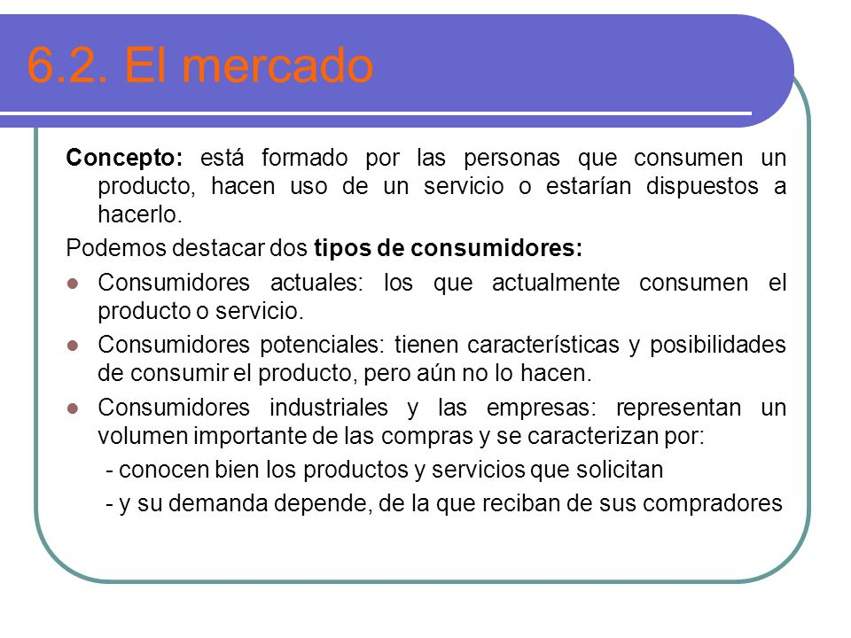 6.2. El mercado Concepto: está formado por las personas que consumen un producto, hacen uso de un servicio o estarían dispuestos a hacerlo.