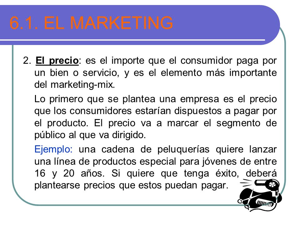 6.1. EL MARKETING 2. El precio: es el importe que el consumidor paga por un bien o servicio, y es el elemento más importante del marketing-mix.