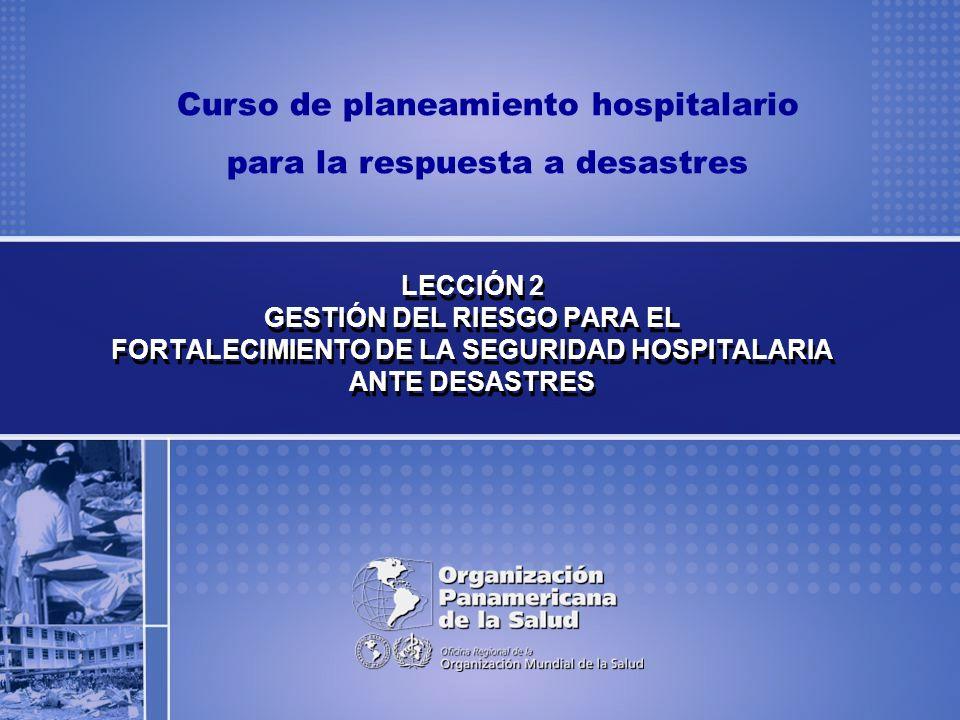LECCIÓN 2 GESTIÓN DEL RIESGO PARA EL FORTALECIMIENTO DE LA SEGURIDAD HOSPITALARIA ANTE DESASTRES