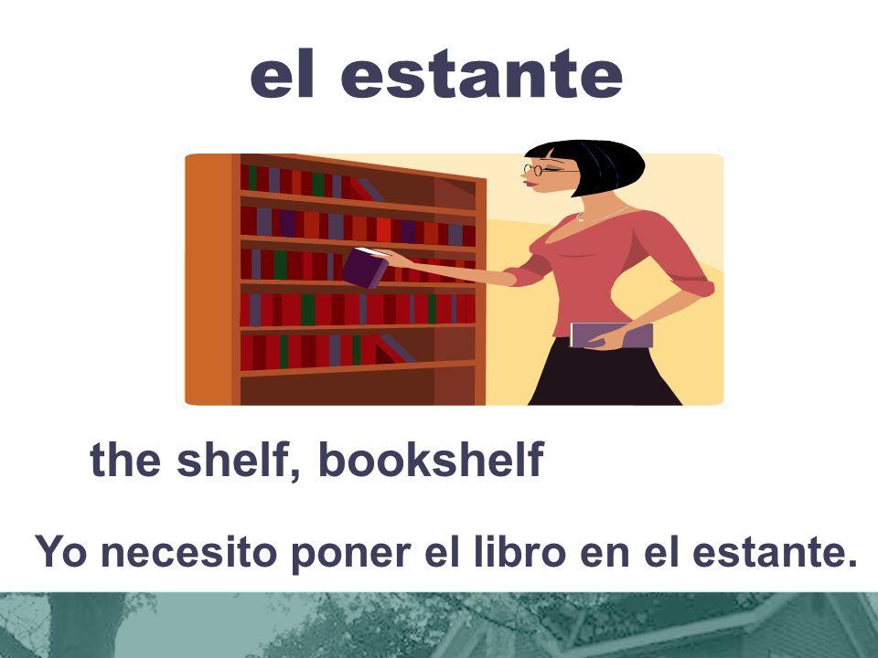 Yo necesito poner el libro en el estante.