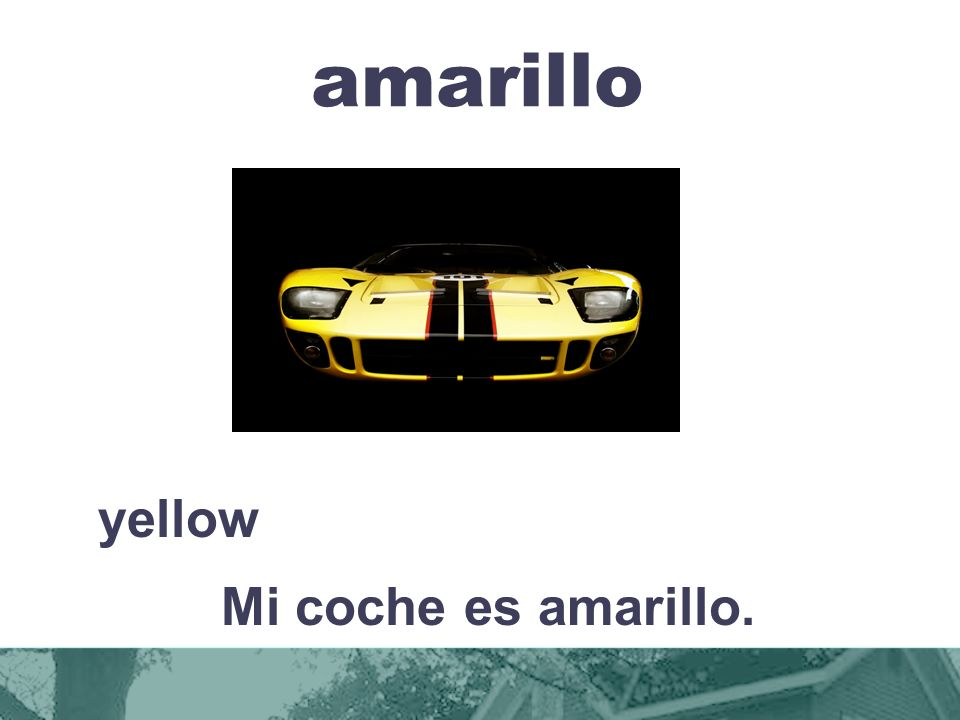amarillo yellow Mi coche es amarillo.