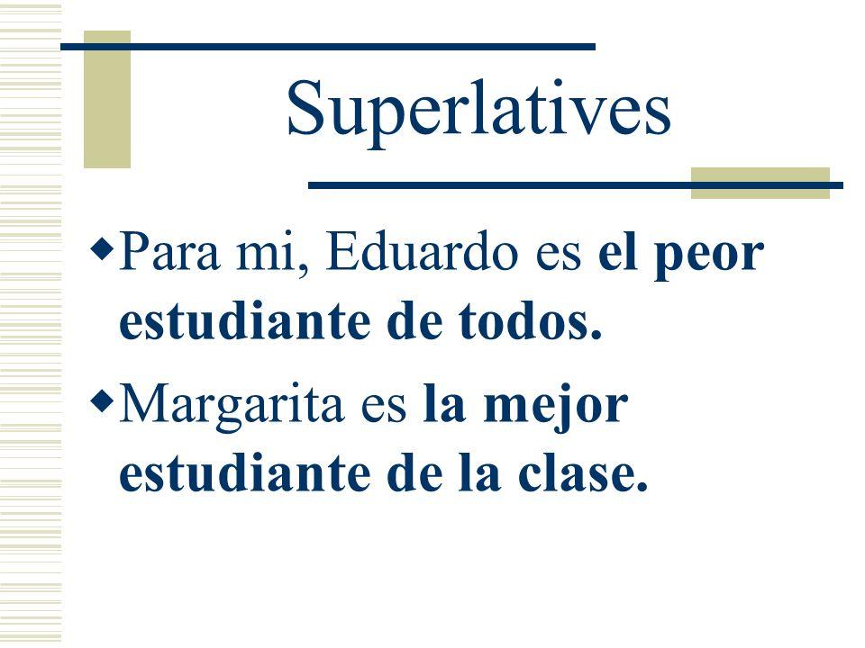 Superlatives Para mi, Eduardo es el peor estudiante de todos.