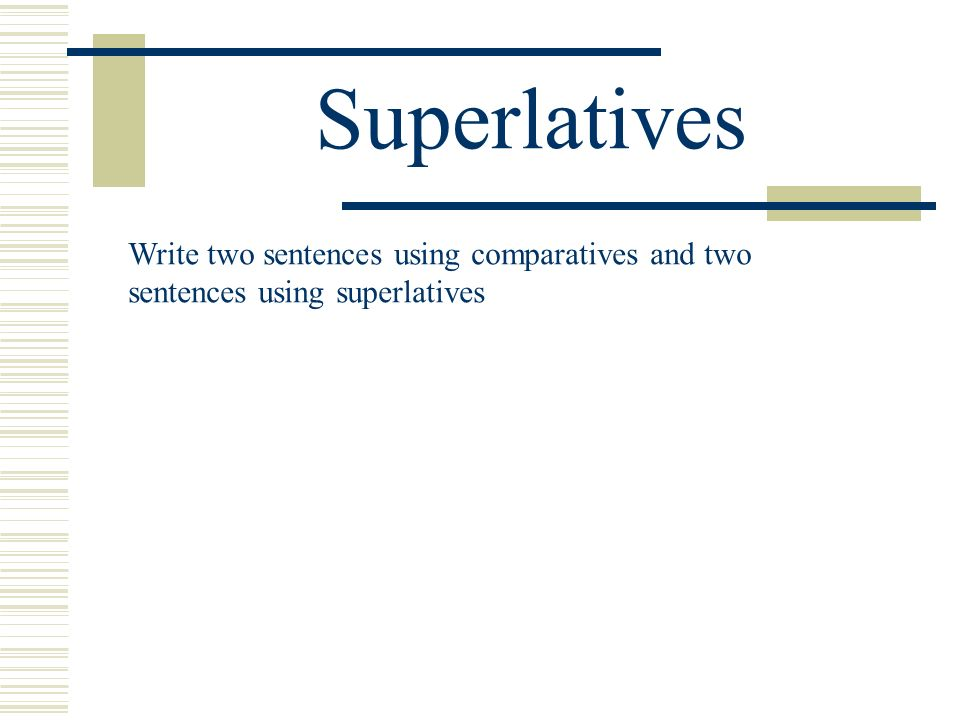Superlatives Write two sentences using comparatives and two
