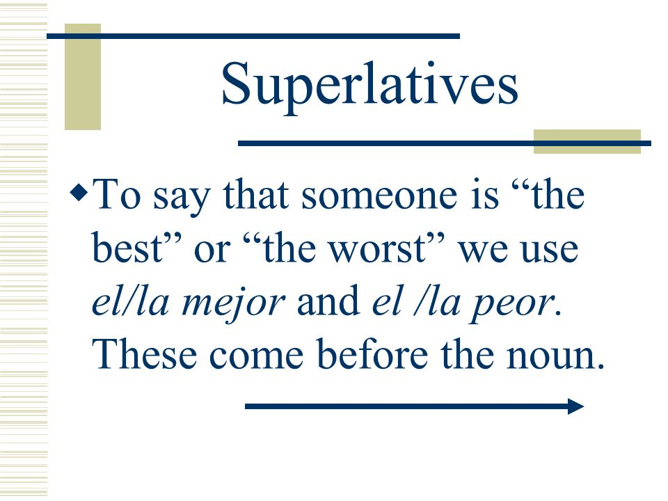 SuperlativesTo say that someone is the best or the worst we use el/la mejor and el /la peor.