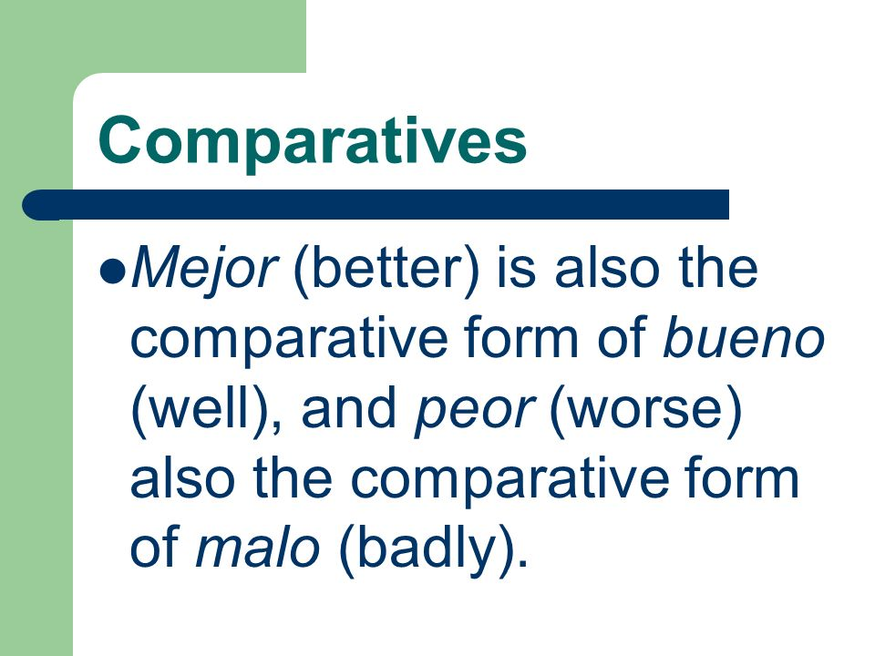 Comparatives Mejor (better) is also the comparative form of bueno (well), and peor (worse) also the comparative form of malo (badly).