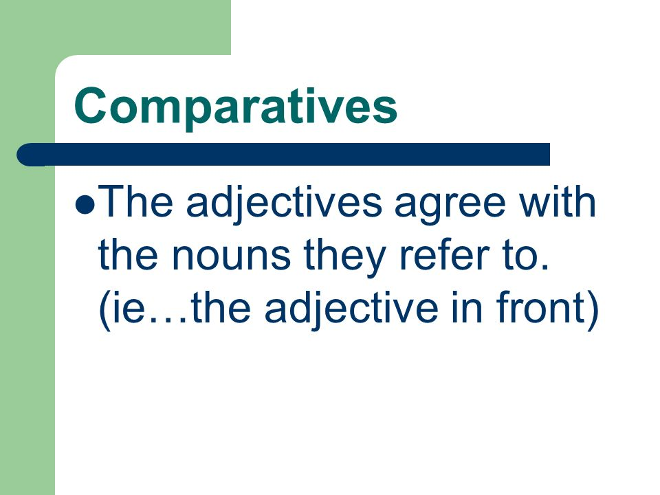 Comparatives The adjectives agree with the nouns they refer to. (ie…the adjective in front)