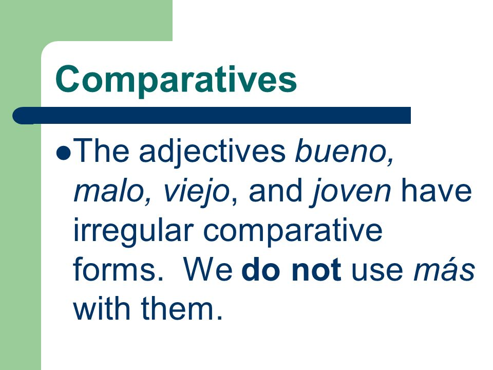 ComparativesThe adjectives bueno, malo, viejo, and joven have irregular comparative forms.
