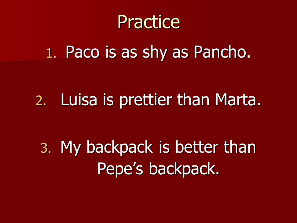 Practice Paco is as shy as Pancho. Luisa is prettier than Marta.